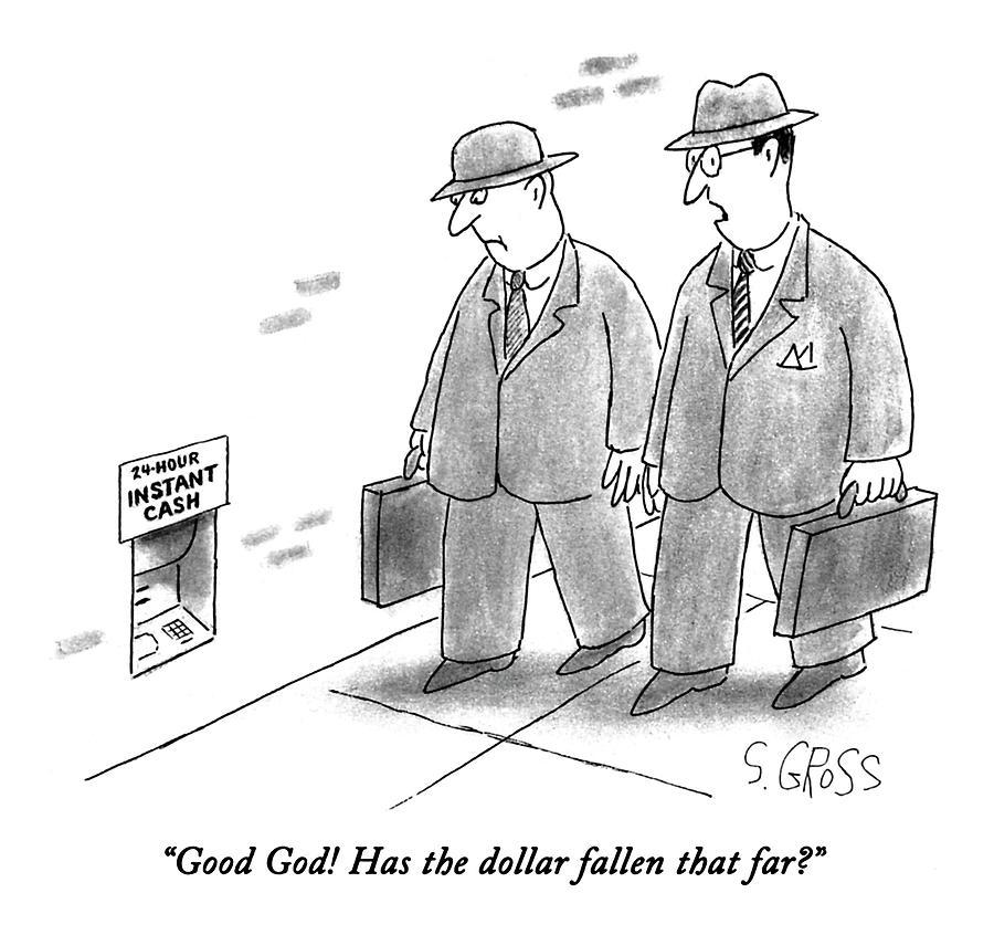 Good God!  Has The Dollar Fallen That Far? Drawing by Sam Gross