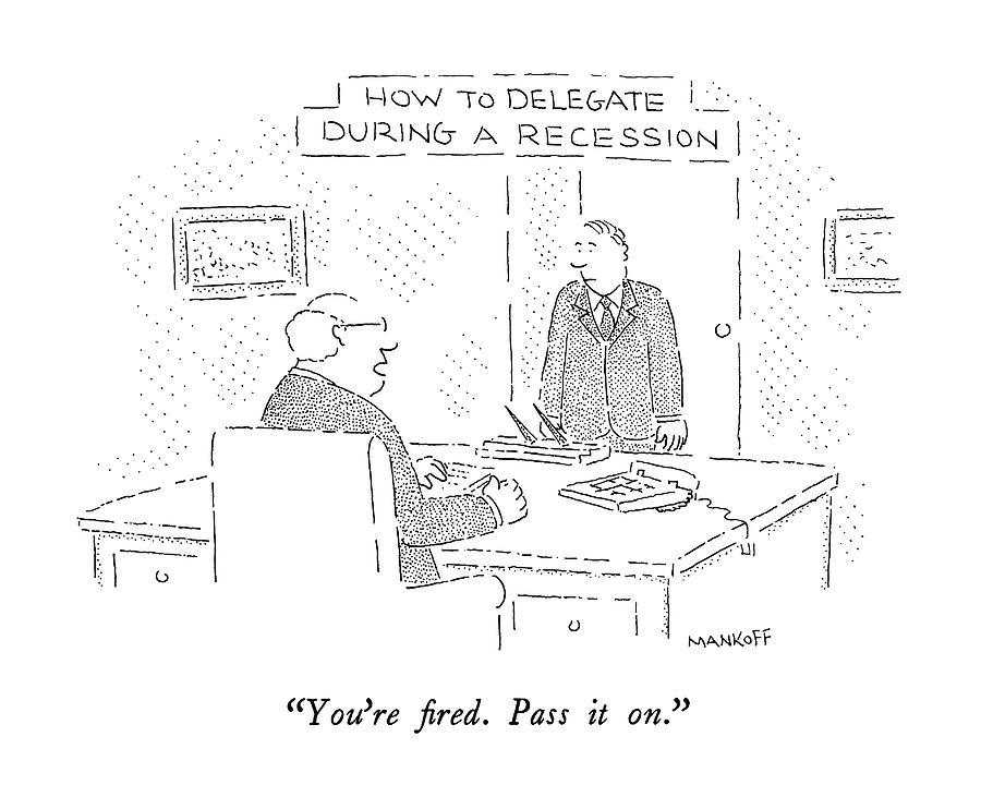 Recession Drawing - How To Delegate During A Recession Youre Fired by Robert Mankoff