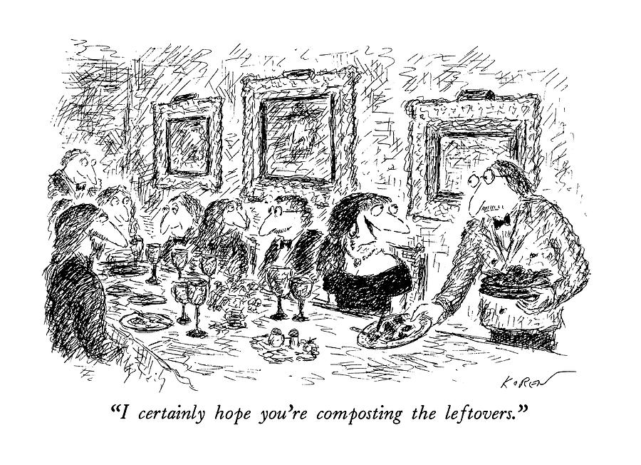 I Certainly Hope Youre Composting The Leftovers Drawing by Edward Koren