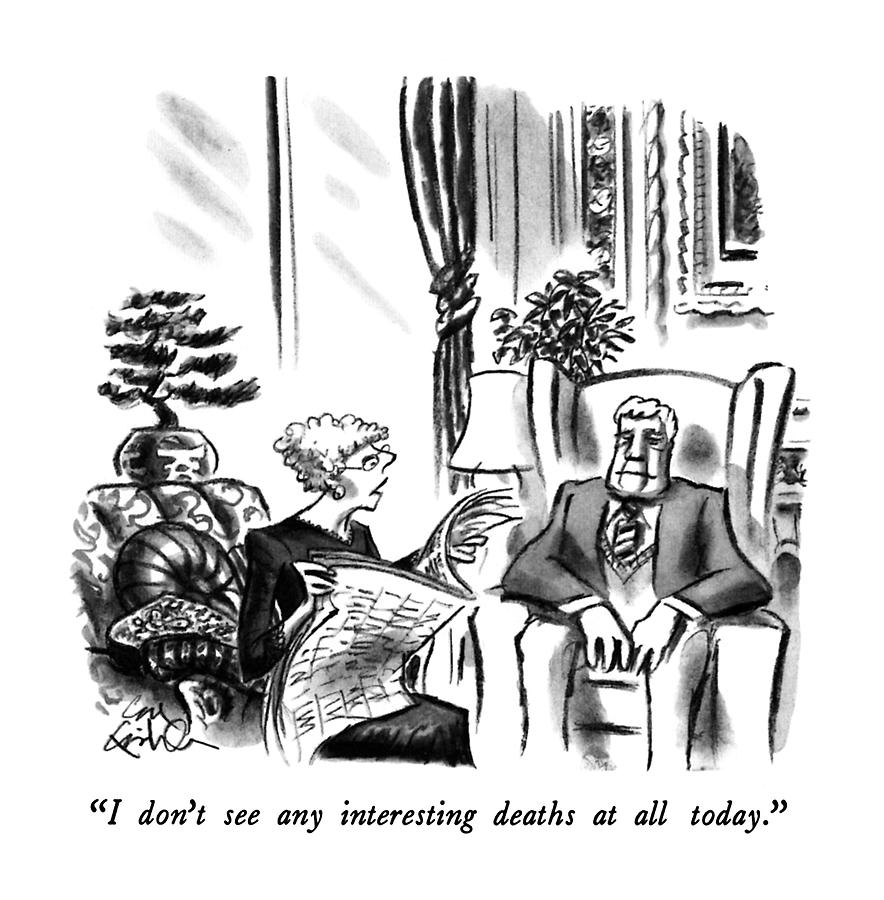 I Dont See Any Interesting Deaths At All Today Drawing by Ed Fisher