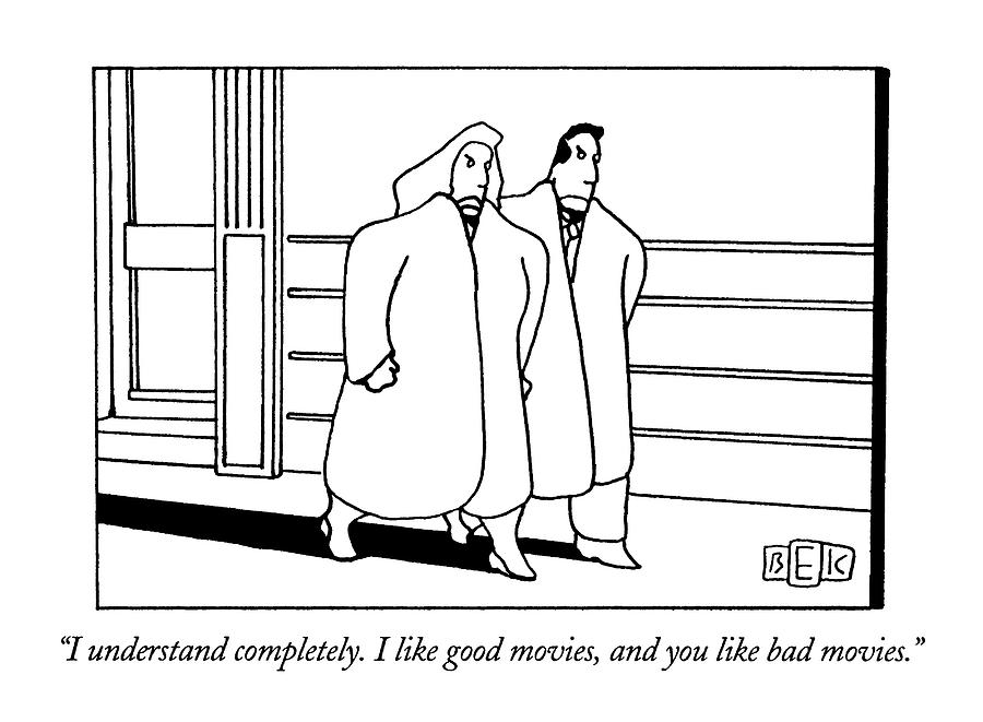 I Understand Completely.  I Like Good Movies Drawing by Bruce Eric Kaplan
