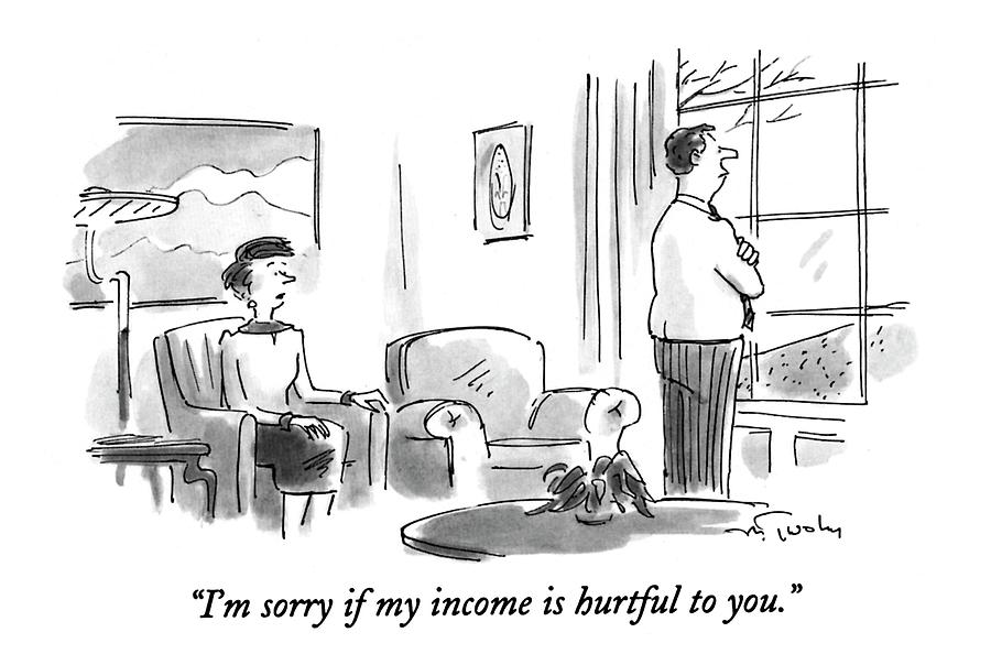 Im Sorry If My Income Is Hurtful To You Drawing by Mike Twohy