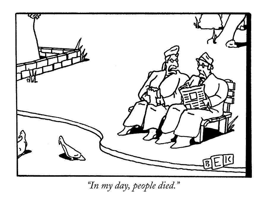 In My Day, People Died Drawing by Bruce Eric Kaplan