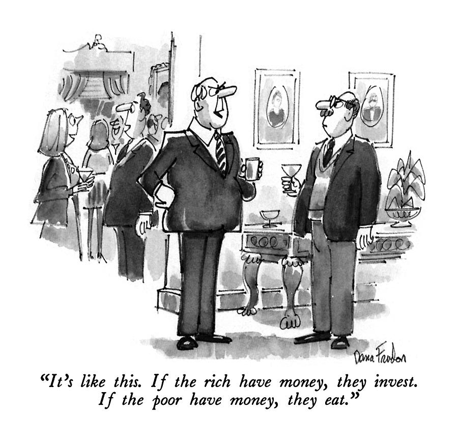 Its Like This. If The Rich Have Money Drawing by Dana Fradon
