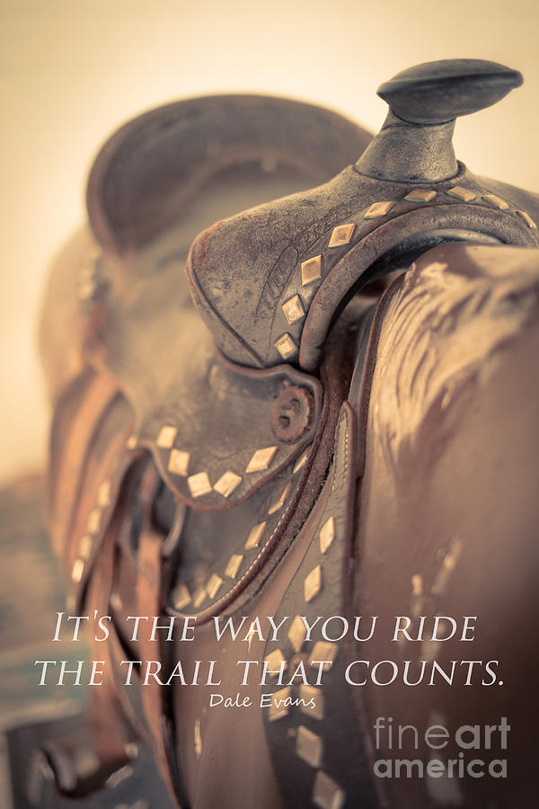 Saddle Photograph - Its The Way You Ride The Trail Dale Evans Quote by Edward Fielding