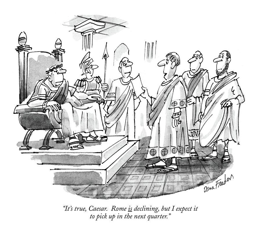 Its True, Caesar. Rome Is Declining, But Drawing by Dana Fradon