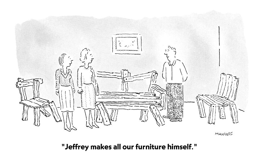 Hobbies Drawing - Jeffrey Makes All Our Furniture Himself by Robert Mankoff