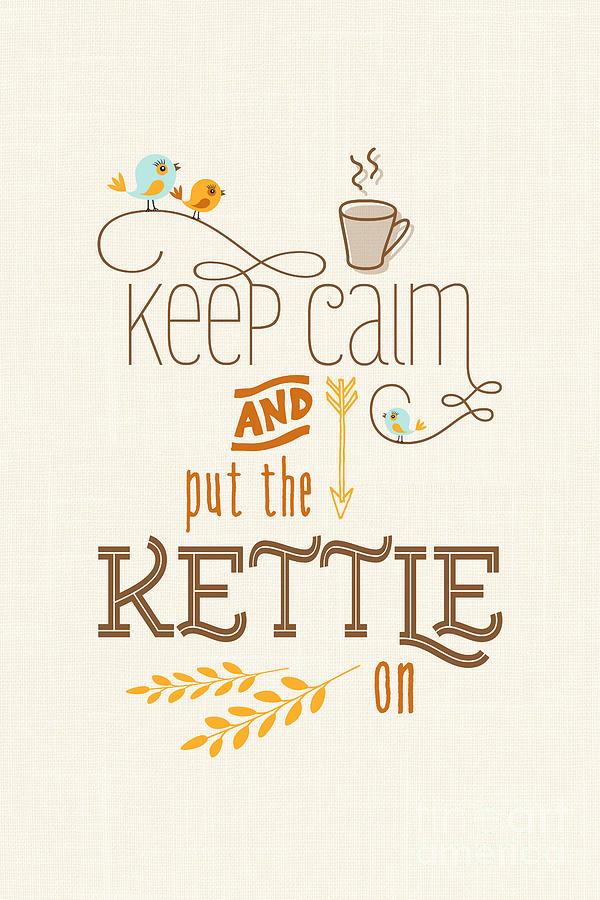 Neutral Colors Digital Art - Keep Calm And Put The Kettle On by Natalie Kinnear