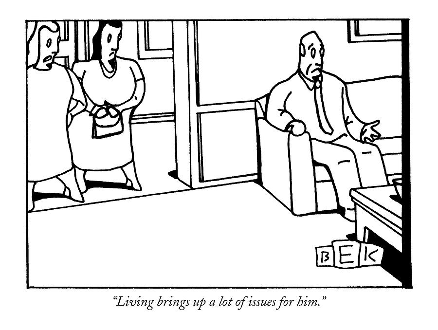 Living Brings Up A Lot Of Issues For Him Drawing by Bruce Eric Kaplan