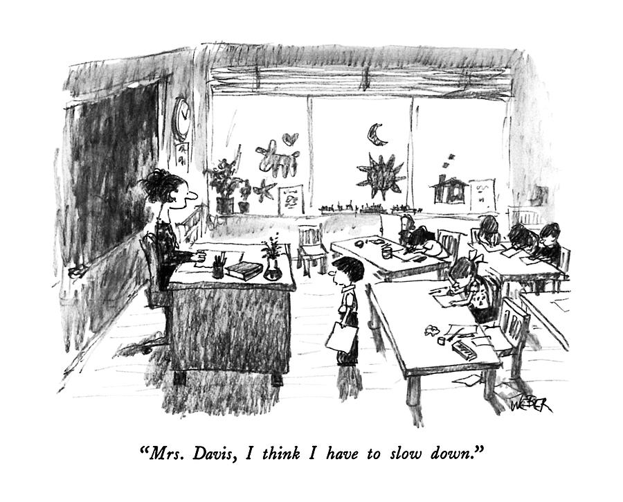 Mrs. Davis, I Think I Have To Slow Down Drawing by Robert Weber