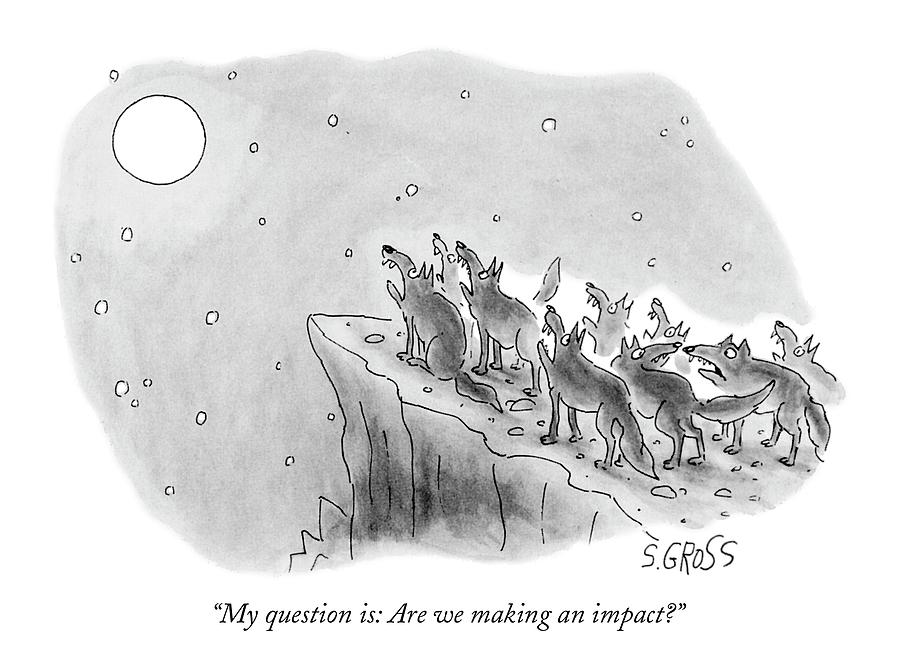 My Question Is: Are We Making An Impact? Drawing by Sam Gross