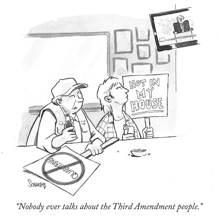 Cartoon Drawing - Nobody Ever Talks About The Third Amendment People by Benjamin Schwartz