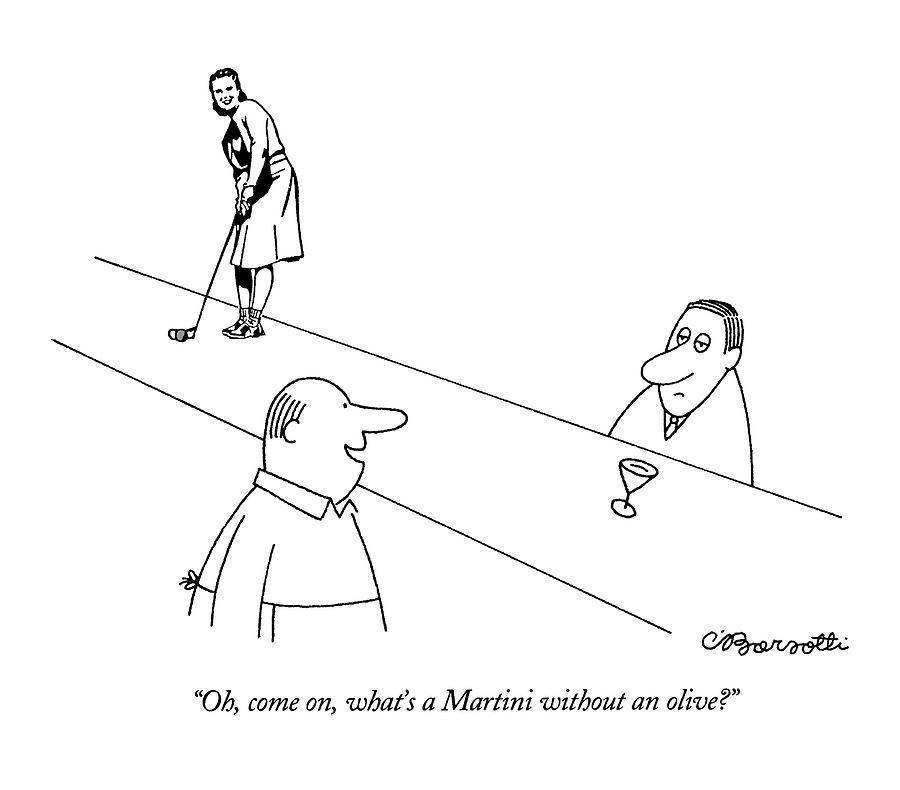 Oh, Come On, Whats A Martini Without An Olive? Drawing by Charles Barsotti
