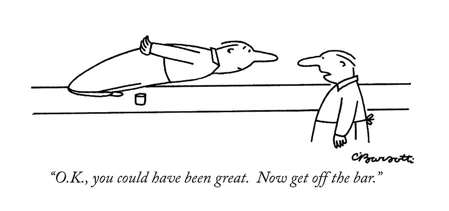 O.k., You Could Have Been Great.  Now Get Drawing by Charles Barsotti