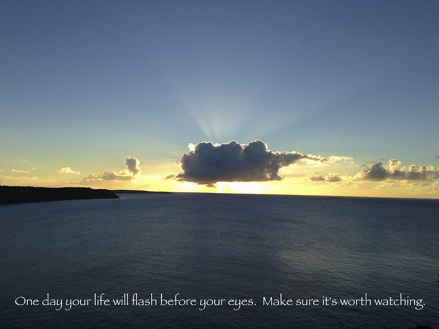 Positive Thoughts Photograph - One Day Your Life Will Flash Before Your Eyes. Make Sure Its Worth Watching by Jennifer Lamanca Kaufman