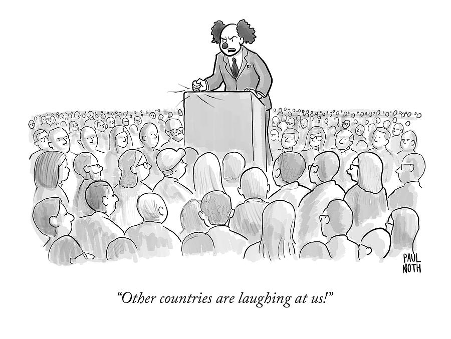 Other Countries Are Laughing At Us! Drawing by Paul Noth