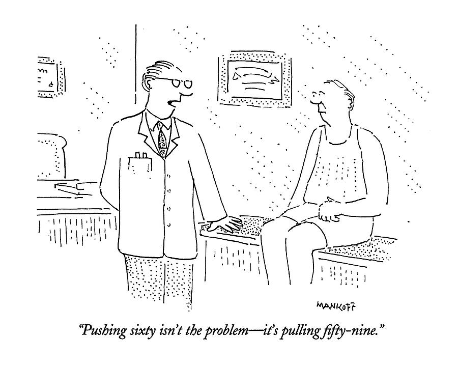 Doctor Drawing - Pushing Sixty Isnt The Problem - Its Pulling by Robert Mankoff