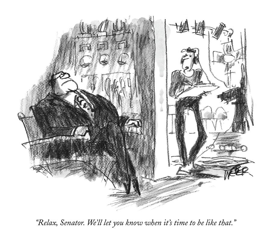 Relax, Senator. Well Let You Know When Its Time Drawing by Robert Weber