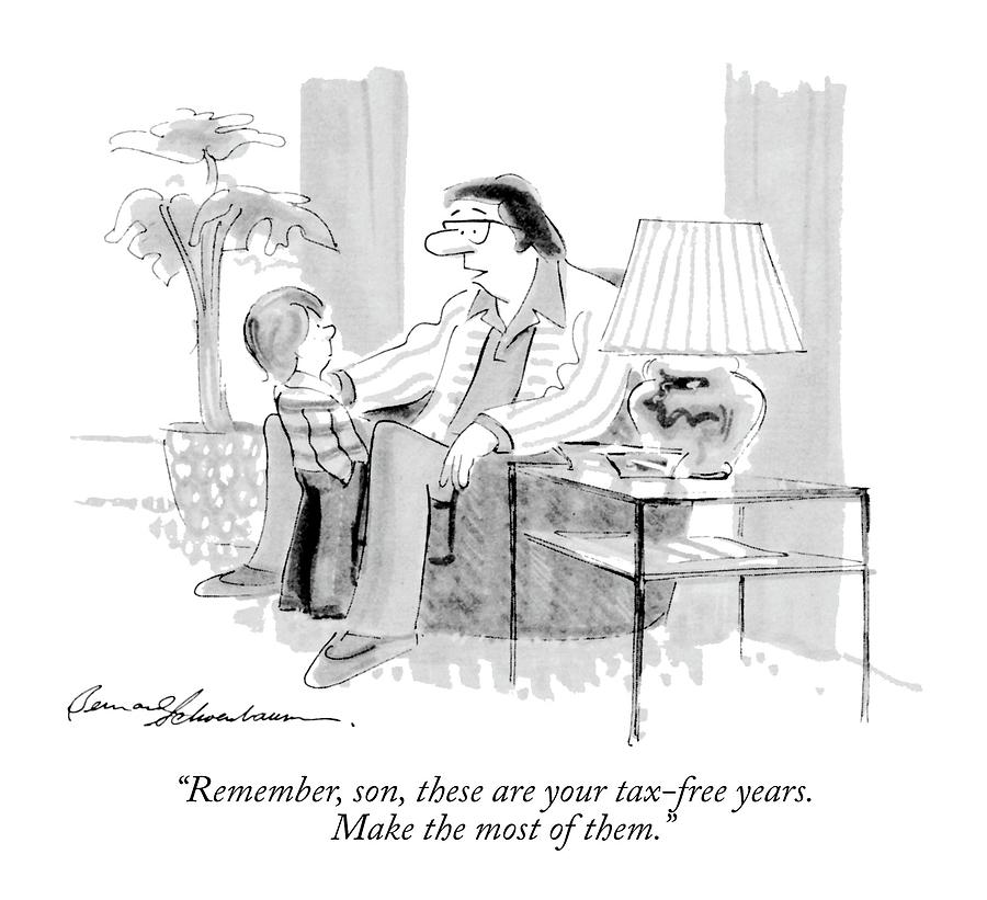 Remember, Son, These Are Your Tax-free Years Drawing by Bernard Schoenbaum