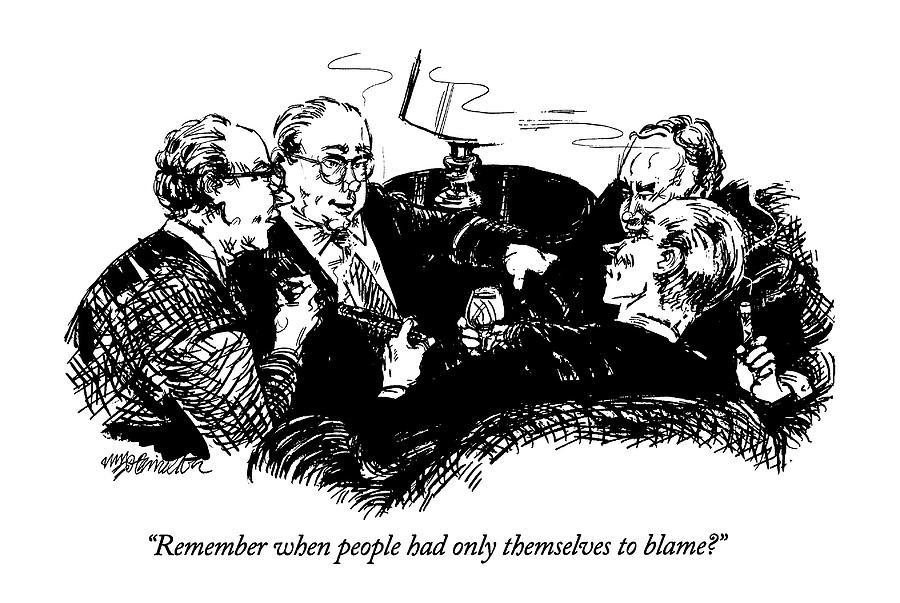 Remember When People Had Only Themselves To Blame? Drawing by William Hamilton