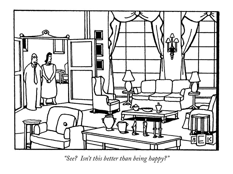 See?  Isnt This Better Than Being Happy? Drawing by Bruce Eric Kaplan