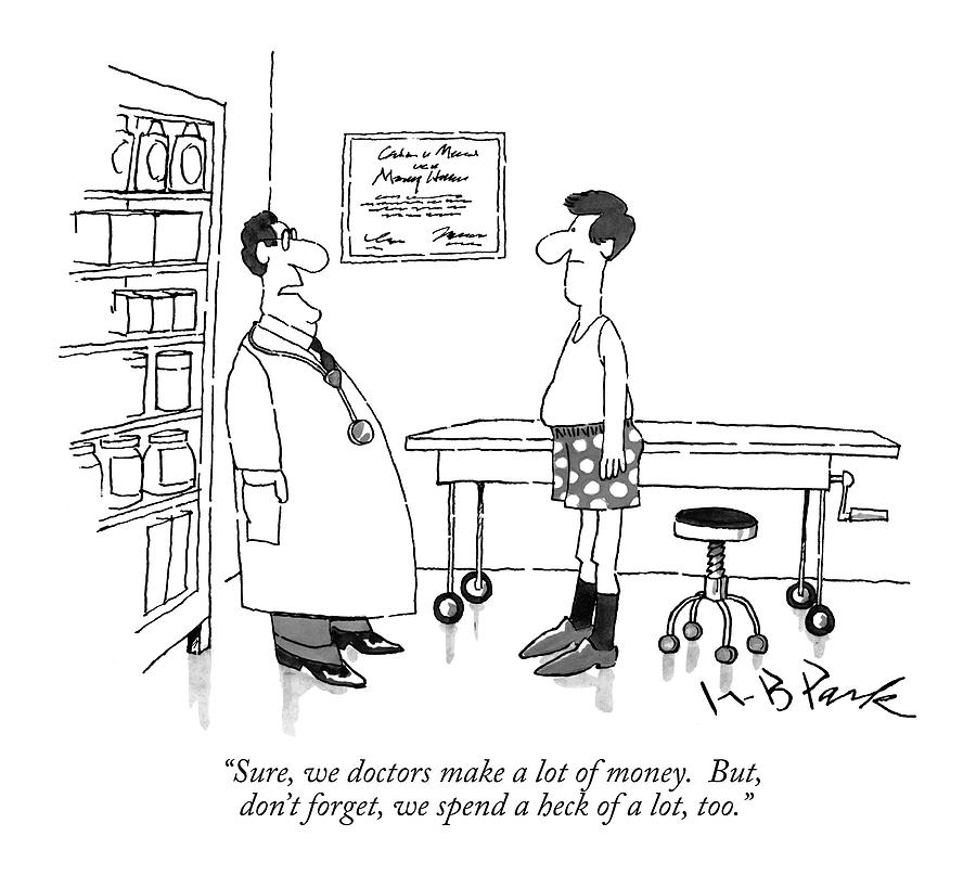 Sure, We Doctors Make A Lot Of Money.  But, Dont Drawing by W.B. Park