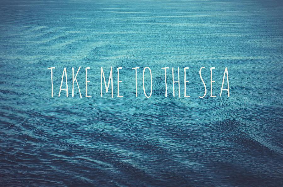 Take Me To The Sea Photograph - Take me to the sea by Nastasia Cook