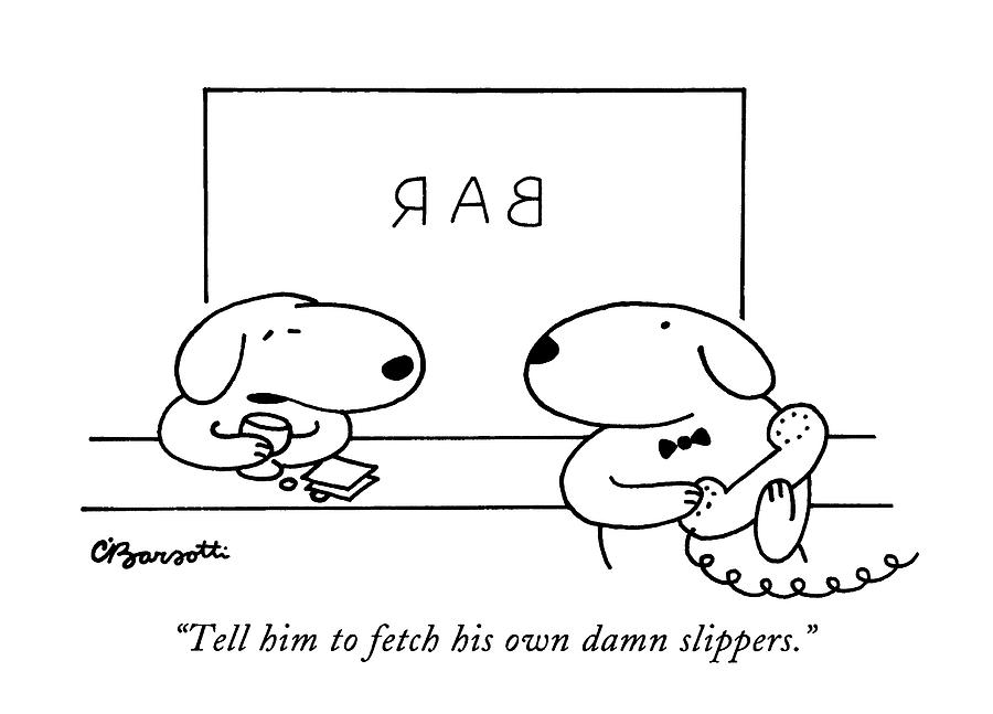 Tell Him To Fetch His Own Damn Slippers Drawing by Charles Barsotti