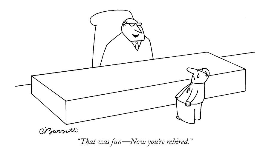 That Was Fun - Now Youre Rehired Drawing by Charles Barsotti