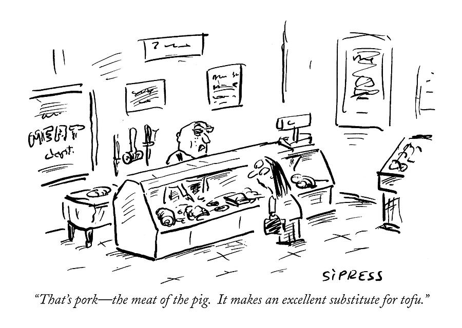 Thats Pork - The Meat Of The Pig.  It Makes An Drawing by David Sipress