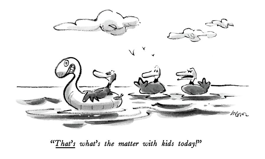 Thats Whats The Matter With Kids Today! Drawing by Lee Lorenz