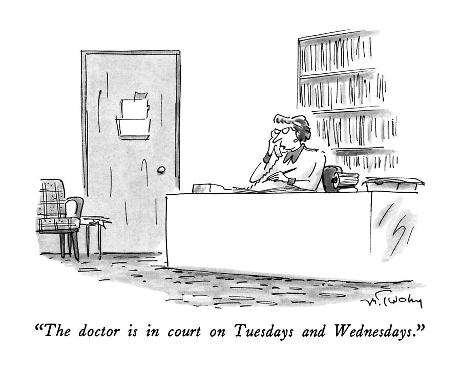 The Doctor Is In Court On Tuesdays And Wednesdays Drawing by Mike Twohy
