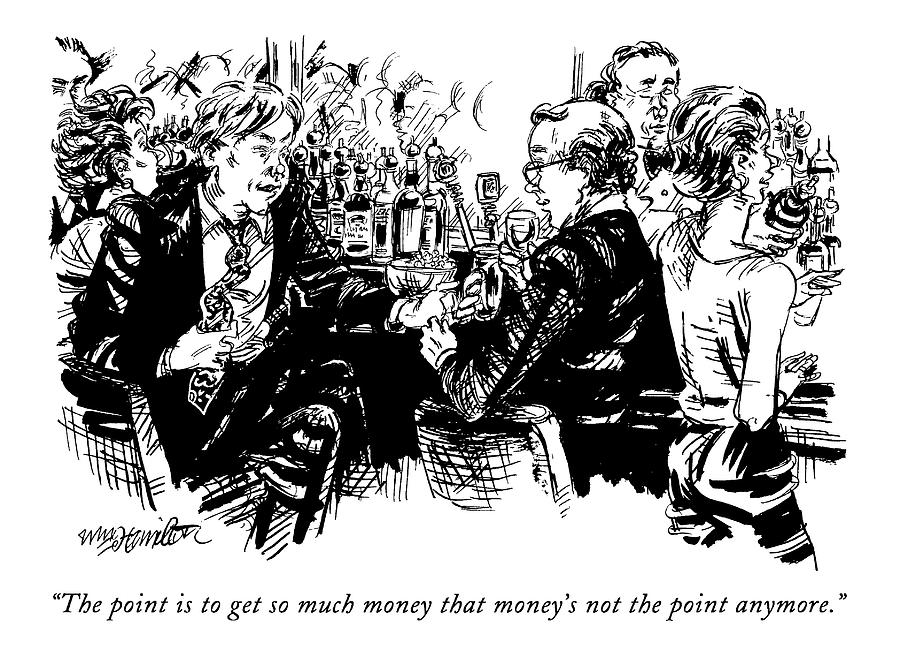 The Point Is To Get So Much Money That Moneys Drawing by William Hamilton