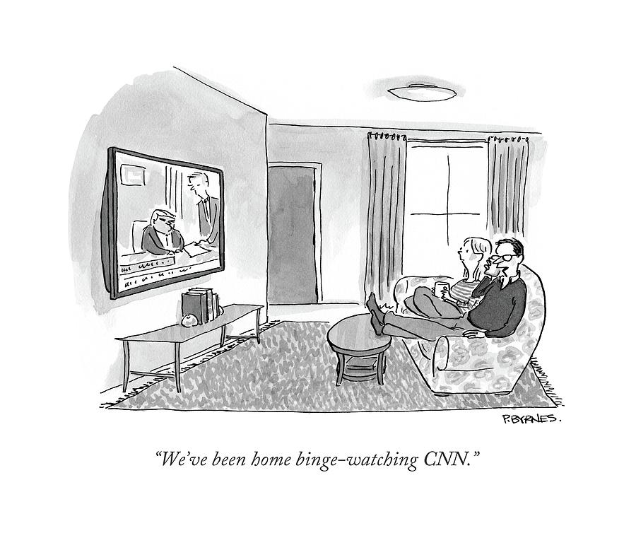 Weve Been Home Binge-watching Cnn.  Drawing by Pat Byrnes