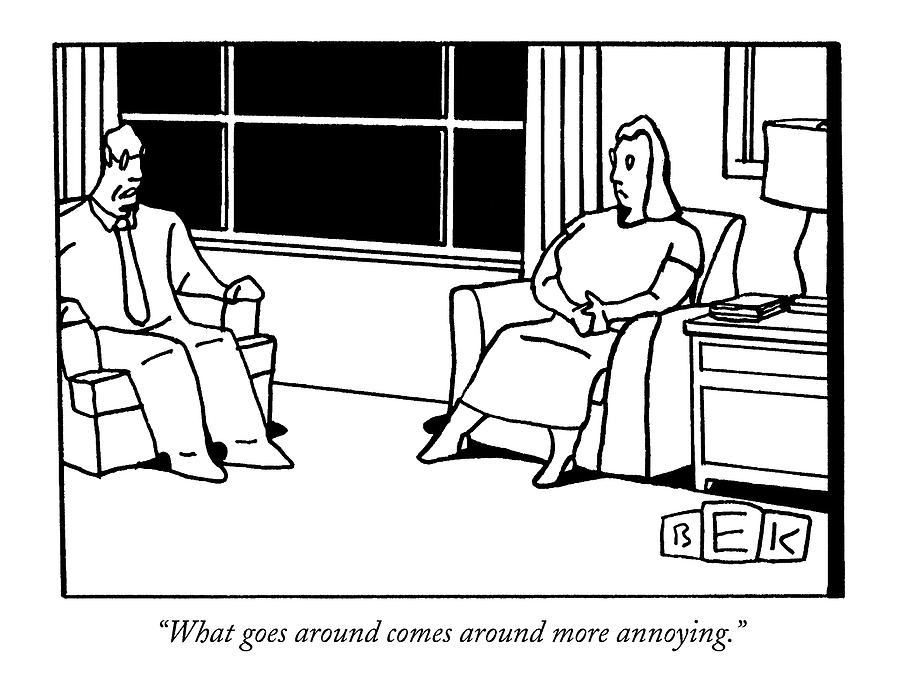 What Goes Around Comes Around More Annoying Drawing by Bruce Eric Kaplan
