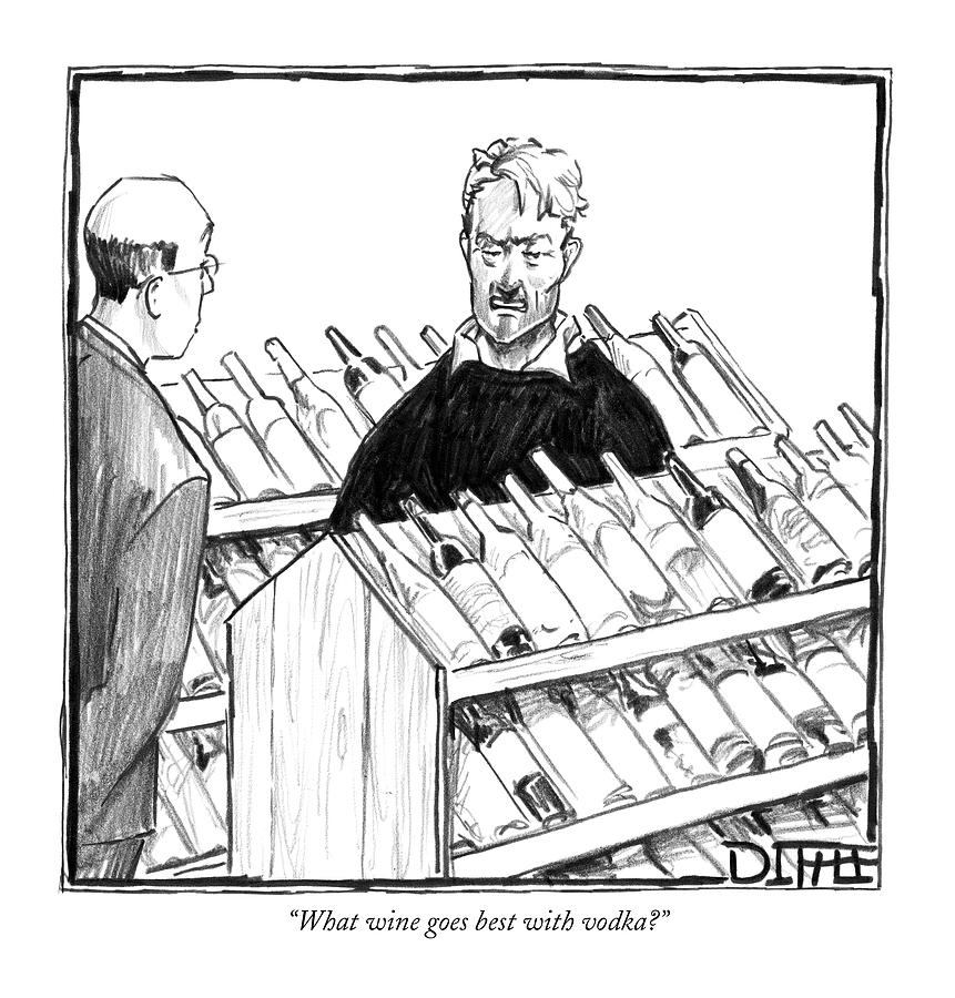 What Wine Goes Best With Vodka? Drawing by Matthew Diffee