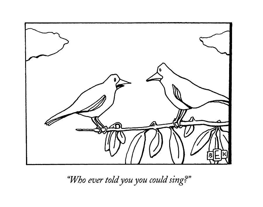 Who Ever Told You You Could Sing? Drawing by Bruce Eric Kaplan