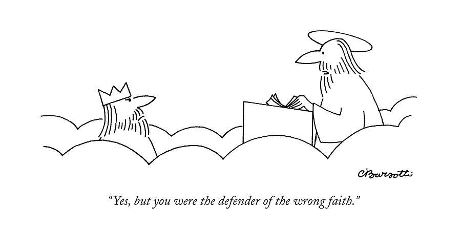 Yes, But You Were The Defender Of The Wrong Faith Drawing by Charles Barsotti