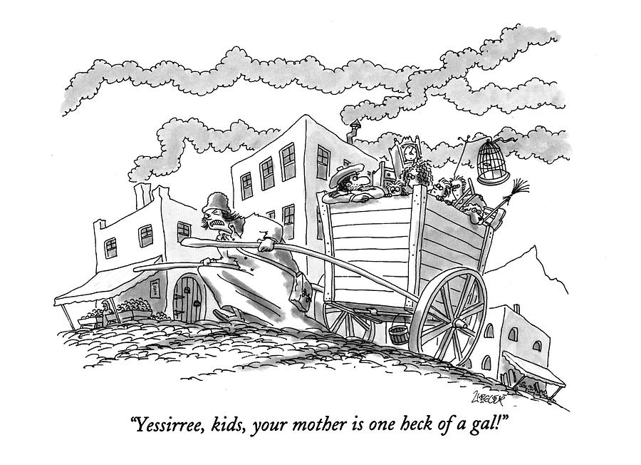 Yessirree, Kids, Your Mother Is One Heck Of A Gal! Drawing by Jack Ziegler