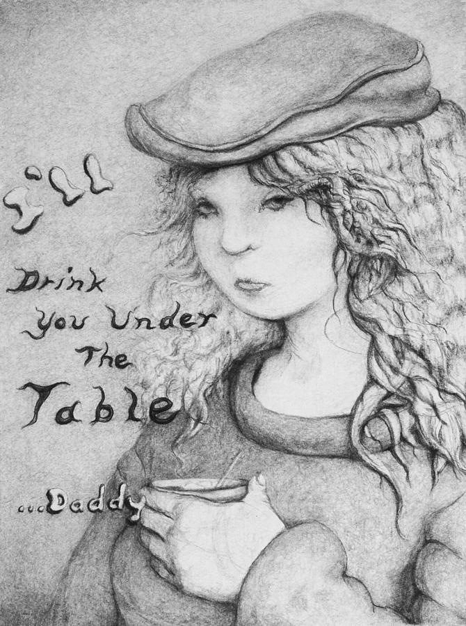 Louis Drawing - Ill Drink You Under The Table Daddy by Louis Gleason