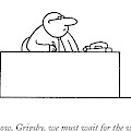 Now, Now, Grigsby, We Must Wait For The Weekend by Charles Barsotti