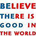 Believe There Is Good In The World by MotionAge Designs