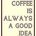 Coffee Is Always A Good Idead by Jaime Friedman