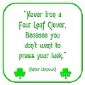 Never Iron A Four Leaf Clover Because You Dont Want To Press Your Luck by Rose Santuci-Sofranko