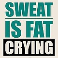 Sweat Is Fat Crying Gym Motivational Quotes Poster by Lab No 4 - The Quotography Department