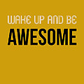 Wake Up And Be Awesome Poster Yellow by Naxart Studio