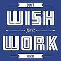 Wish For Work Motivational Quotes Poster by Lab No 4 - The Quotography Department