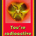 You're Radioactive - Birthday Love Valentine Card by Mother Nature