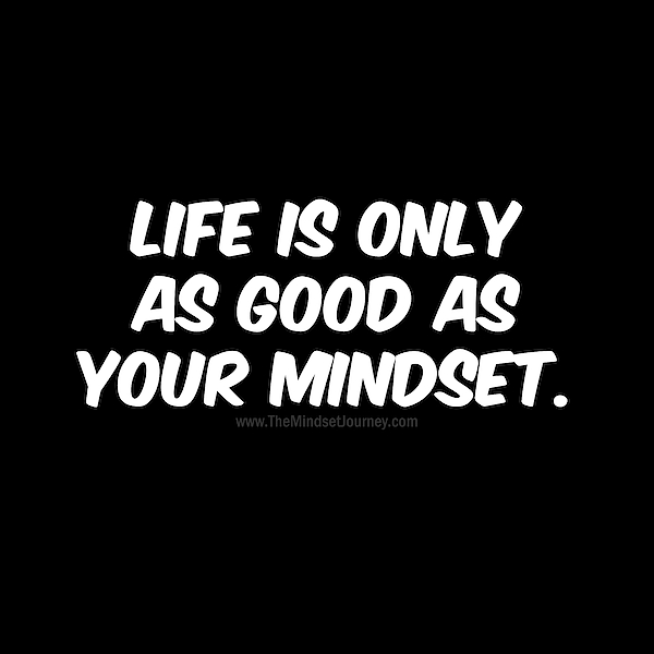 The Mindset Journey - Life is only as good as your mindset.-Black