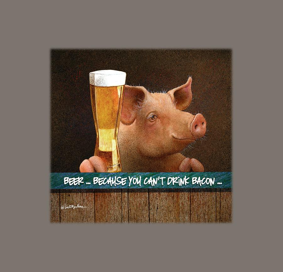 Will Bullas Painting - Beer ... Because You Cant Drink Bacon... by Will Bullas
